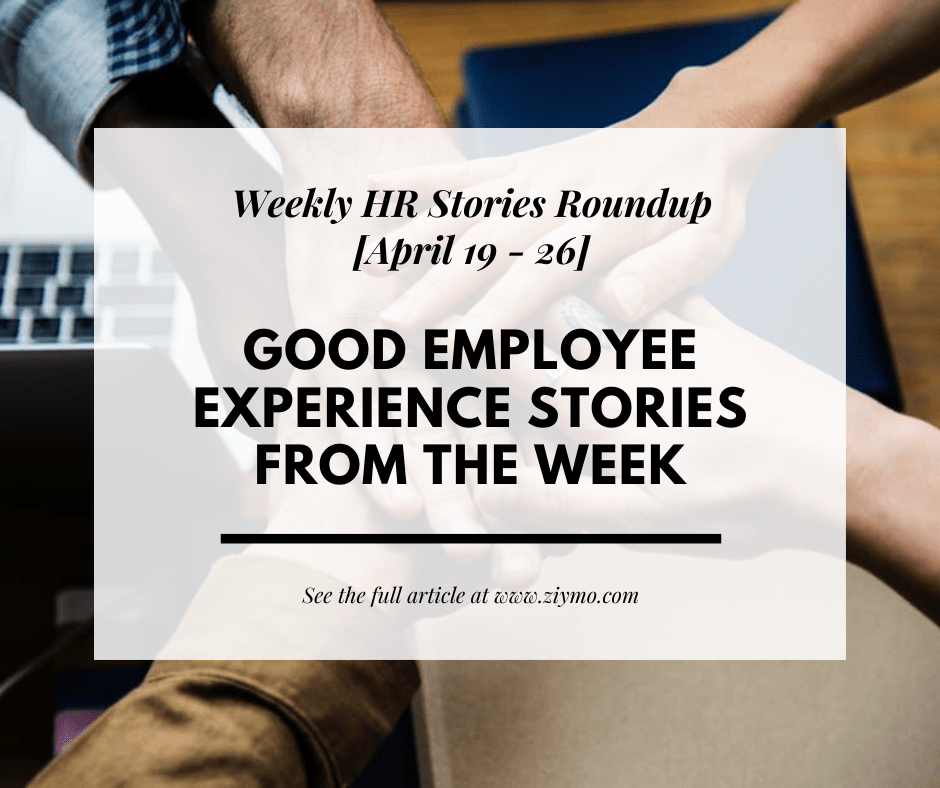 Good Employee Experience Stories from the week [April 19 – 26]