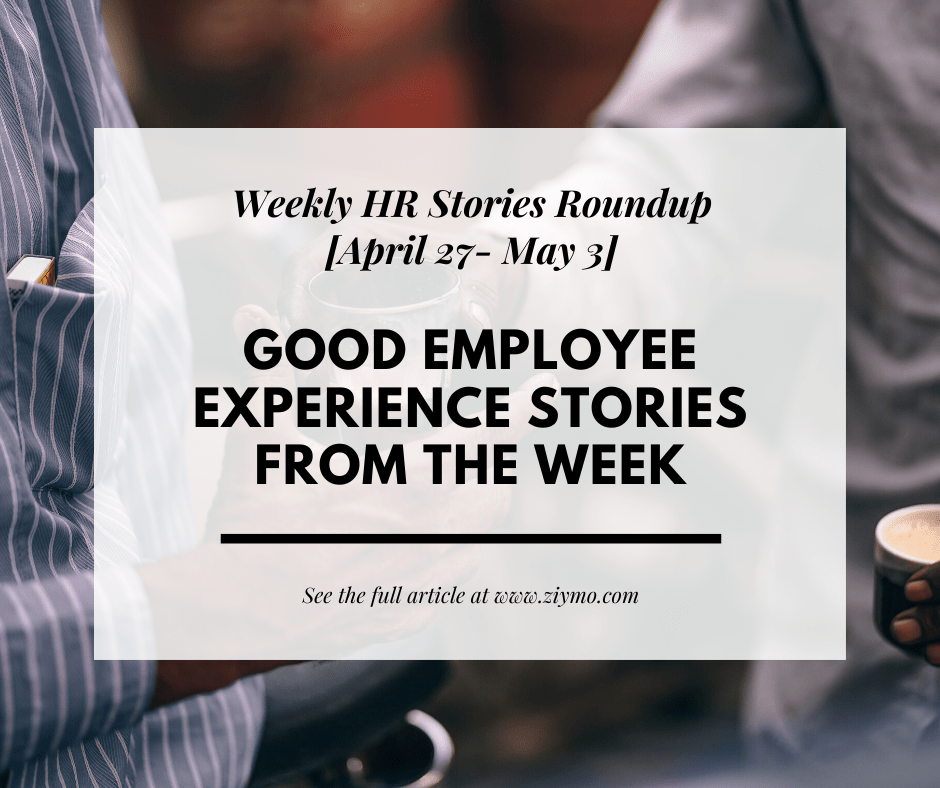 Good Employee Experience Stories from the week [April 27 – May 3]